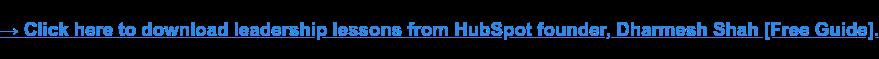→ Haz clic aquí para descargar lecciones de liderazgo de HubSpot fundador, Dharmesh Shah [Guía de Libre].