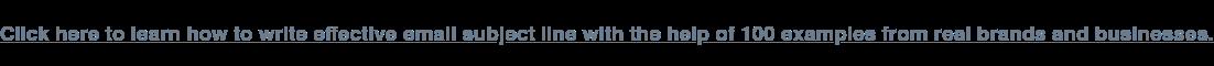 Haga clic aquí para aprender cómo escribir eficaz de correo electrónico de la línea de asunto con la ayuda de 100 ejemplos reales de marcas y empresas.